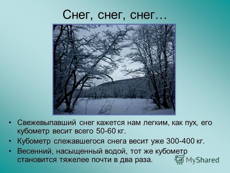 Снег, снег, снег… Свежевыпавший снег кажется нам легким, как пух, его кубометр весит всего 50-60 кг. Кубометр слежавшегося снега весит уже 300-400 кг. Весенний, насыщенный водой, тот же кубометр становится тяжелее почти в два раза.