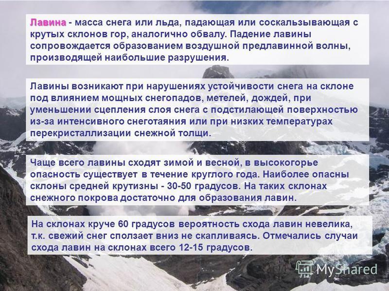 Лавина Лавина - масса снега или льда, падающая или соскальзывающая с крутых склонов гор, аналогично обвалу. Падение лавины сопровождается образованием воздушной предлавинной волны, производящей наибольшие разрушения. Лавины возникают при нарушениях у