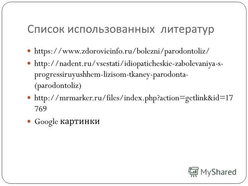 Список использованных литератур https://www.zdorovieinfo.ru/bolezni/parodontoliz/ http://nadent.ru/vsestati/idiopaticheskie-zabolevaniya-s- progressiruyushhem-lizisom-tkaney-parodonta- (parodontoliz) http://mrmarker.ru/files/index.php?action=getlink&