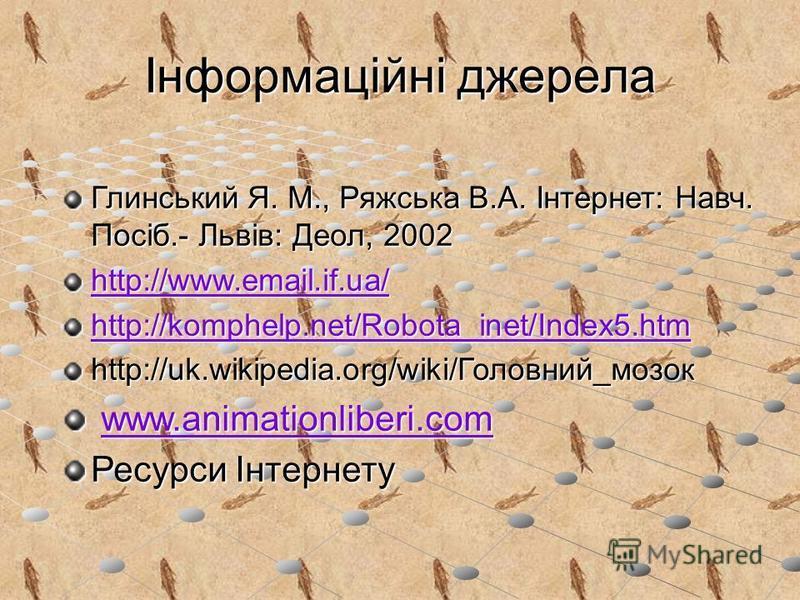 Інформаційні джерела Глинський Я. М., Ряжська В.А. Інтернет: Навч. Посіб.- Львів: Деол, 2002 http://www.email.if.ua/ http://komphelp.net/Robota_inet/Index5.htm http://uk.wikipedia.org/wiki/Головний_мозок www.animationliberi.com www.animationliberi.co