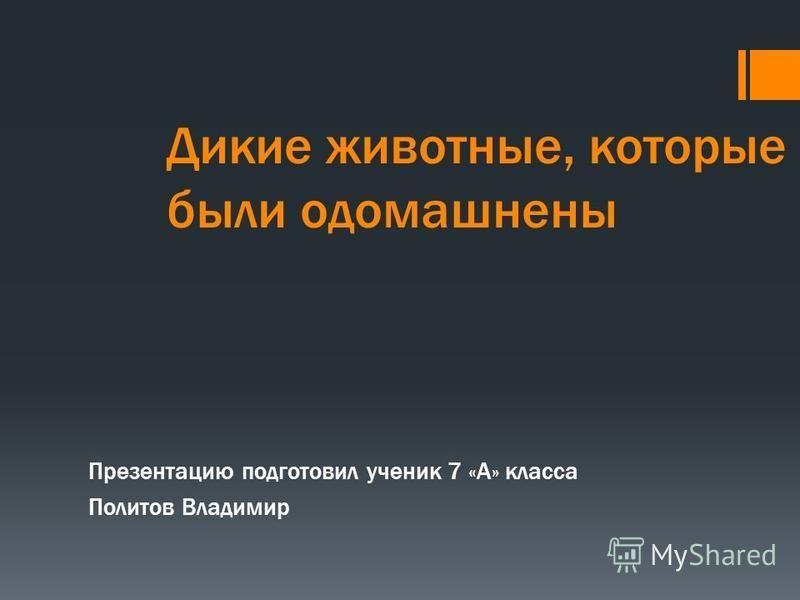 Дикие животные, которые были одомашнены Презентацию подготовил ученик 7 «А» класса Политов Владимир