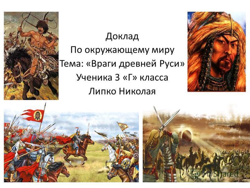 Доклад По окружающему миру Тема: «Враги древней Руси» Ученика 3 «Г» класса Липко Николая