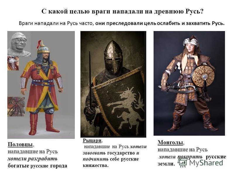 Рыцари, нападавшие на Русь хотели завоевать государство и подчинить себе русские княжества. С какой целью враги нападали на древнюю Русь? Половцы, нападавшие на Русь хотели разграбить богатые русские города Монголы, нападавшие на Русь хотели покорить
