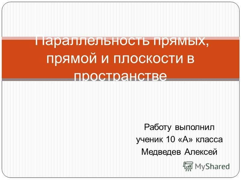 Работу выполнил ученик 10 «А» класса Медведев Алексей Параллельность прямых, прямой и плоскости в пространстве