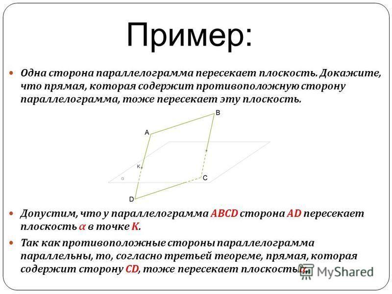 Пример: Одна сторона параллелограмма пересекает плоскость. Докажите, что прямая, которая содержит противоположную сторону параллелограмма, тоже пересекает эту плоскость. Допустим, что у параллелограмма ABCD сторона AD пересекает плоскость α в точке K