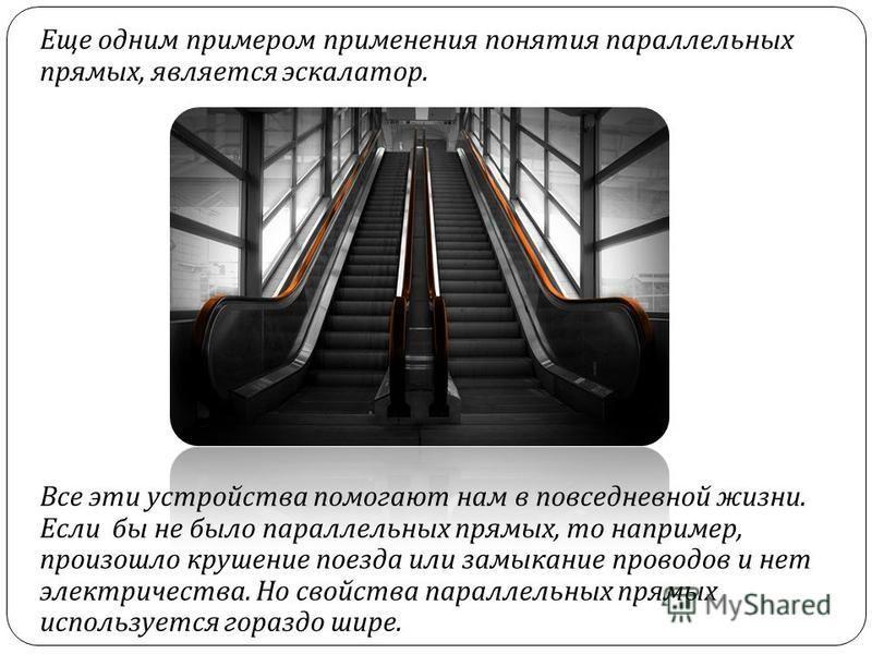 Еще одним примером применения понятия параллельных прямых, является эскалатор. Все эти устройства помогают нам в повседневной жизни. Если бы не было параллельных прямых, то например, произошло крушение поезда или замыкание проводов и нет электричеств