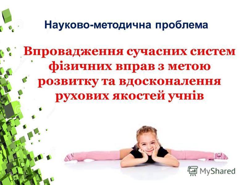 Впровадження сучасних систем фізичних вправ з метою розвитку та вдосконалення рухових якостей учнів Науково-методична проблема