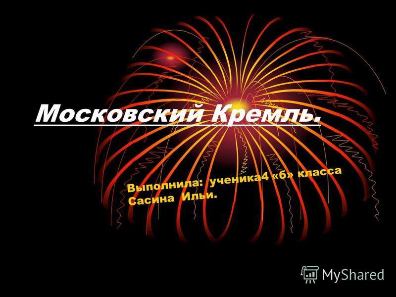 Московский Кремль. Выполнила: ученика 4 «б» класса Сасина Ильи.