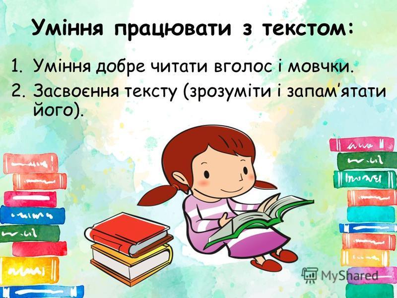 Уміння працювати з текстом: 1.Уміння добре читати вголос і мовчки. 2.Засвоєння тексту (зрозуміти і запамятати його).