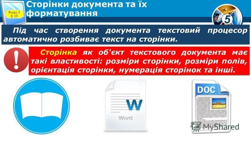 Під час створення документа текстовий процесор автоматично розбиває текст на сторінки. Сторінка як об'єкт текстового документа має такі властивості: розміри сторінки, розміри полів, орієнтація сторінки, нумерація сторінок та інші. Розділ 3 § 19