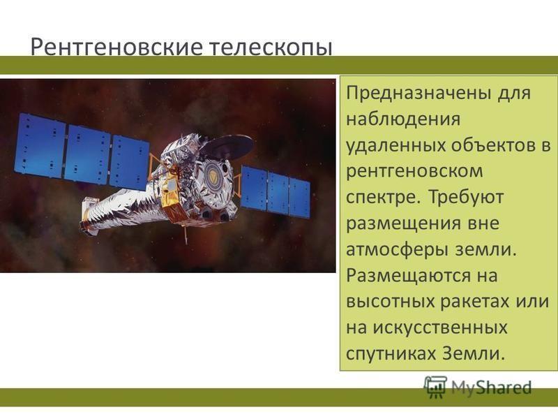 Рентгеновские телескопы Предназначены для наблюдения удаленных объектов в рентгеновском спектре. Требуют размещения вне атмосферы земли. Размещаются на высотных ракетах или на искусственных спутниках Земли.