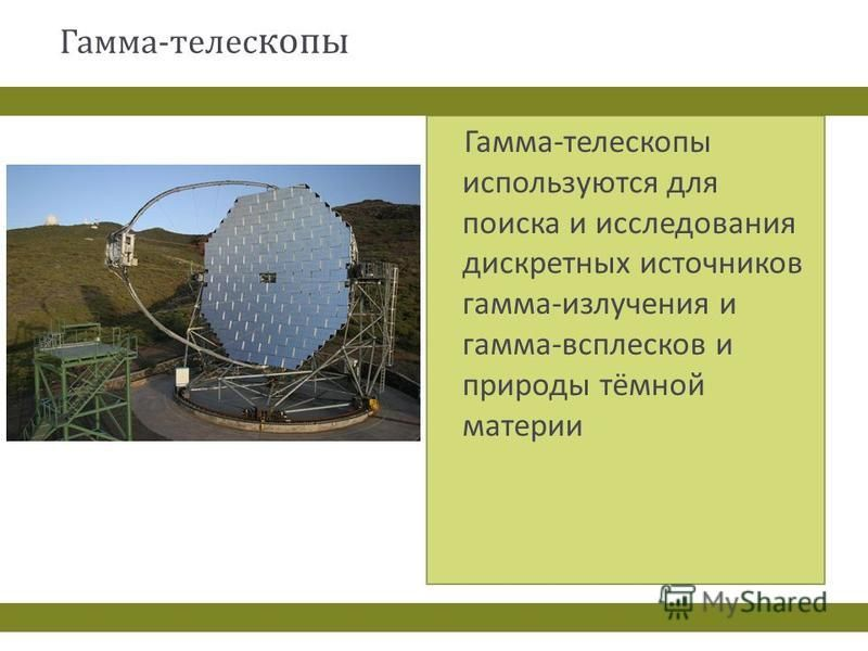 Гамма - телес копы Гамма - телескопы используются для поиска и исследования дискретных источников гамма - излучения и гамма - всплесков и природы тёмной материи