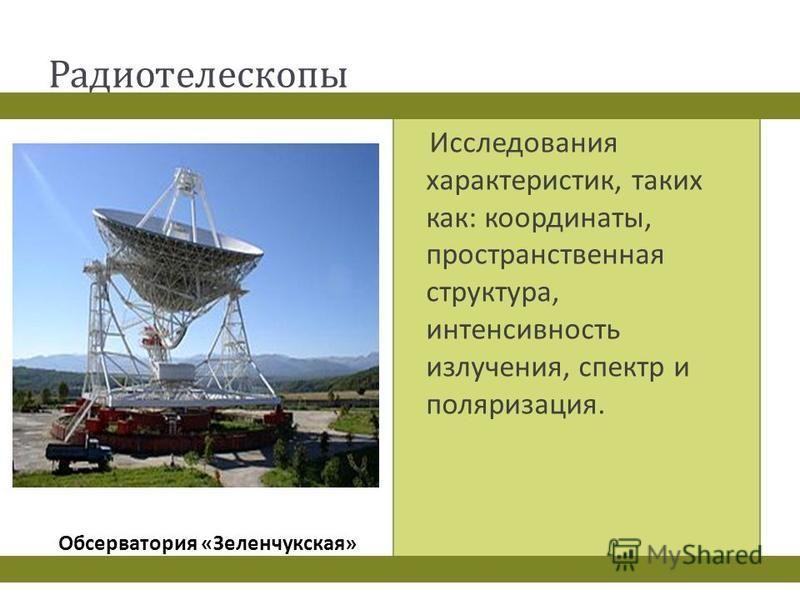 Радиотелескопы Исследования характеристик, таких как : координаты, пространственная структура, интенсивность излучения, спектр и поляризация. Обсерватория « Зеленчукская »