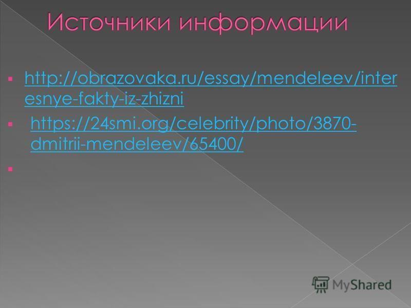 http://obrazovaka.ru/essay/mendeleev/inter esnye-fakty-iz-zhizni http://obrazovaka.ru/essay/mendeleev/inter esnye-fakty-iz-zhizni https://24smi.org/celebrity/photo/3870- dmitrii-mendeleev/65400/ https://24smi.org/celebrity/photo/3870- dmitrii-mendele