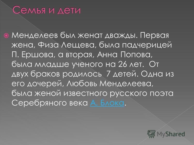 Менделеев был женат дважды. Первая жена, Физа Лещева, была падчерицей П. Ершова, а вторая, Анна Попова, была младше ученого на 26 лет. От двух браков родилось 7 детей. Одна из его дочерей, Любовь Менделеева, была женой известного русского поэта Сереб