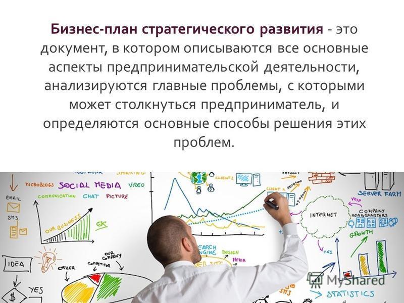 Бизнес - план стратегического развития - это документ, в котором описываются все основные аспекты предпринимательской деятельности, анализируются главные проблемы, с которыми может столкнуться предприниматель, и определяются основные способы решения