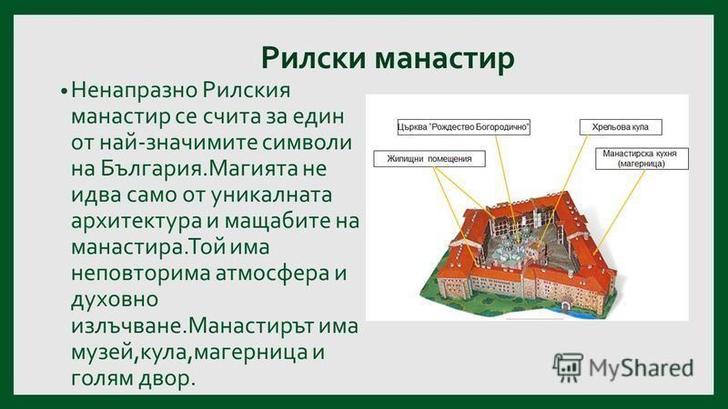 Рилски манастир Ненапразно Рилския манастир се счита за един от най-значимите символи на България.Магията не идва само от уникалната архитектура и мащабите на манастира.Той има неповторима атмосфера и духовно излъчване.Манастирът има музей,кула,магер