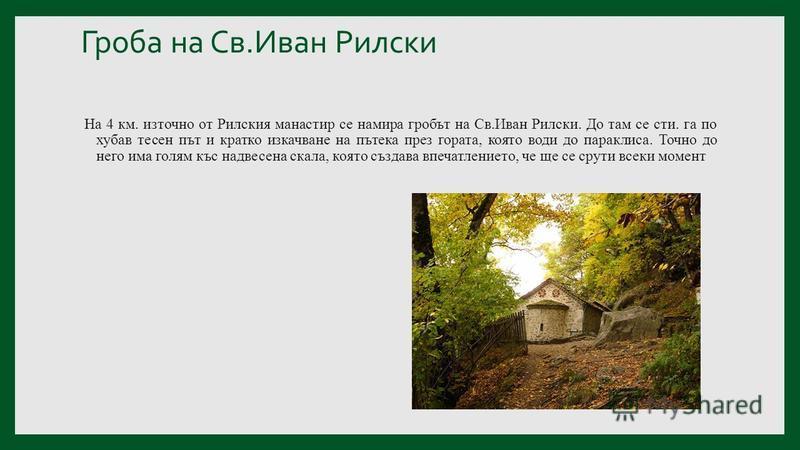 Гроба на Св.Иван Рилски На 4 км. източно от Рилския манастир се намира гробът на Св.Иван Рилски. До там се сти. га по хубав тесен път и кратко изкачване на пътека през гората, която води до параклиса. Точно до него има голям къс надвесена скала, коят