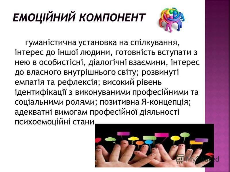 гуманістична установка на спілкування, інтерес до іншої людини, готовність вступати з нею в особистісні, діалогічні взаємини, інтерес до власного внутрішнього світу; розвинуті емпатія та рефлексія; високий рівень ідентифікації з виконуваними професій