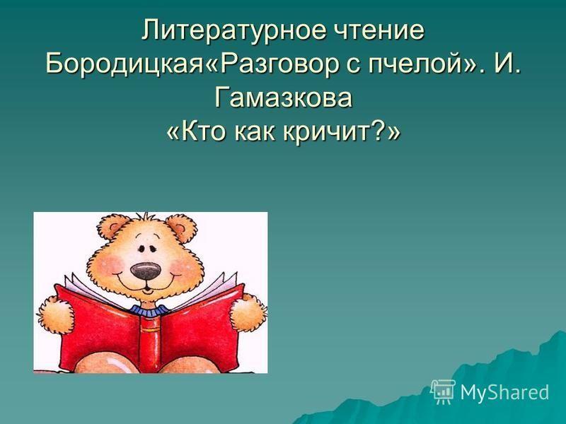 Литературное чтение Бородицкая«Разговор с пчелой». И. Гамазкова «Кто как кричит?»