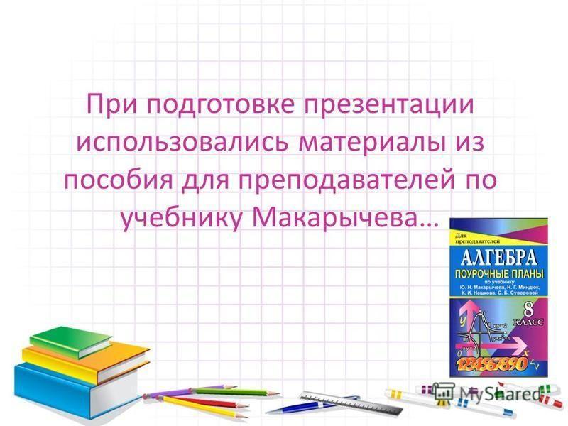 При подготовке презентации использовались материалы из пособия для преподавателей по учебнику Макарычева…