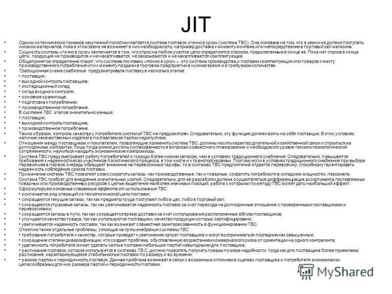 JIT Одним из технических приемов закупочной логистики является система поставок «точно в срок» (система ТВС). Она основана на том, что в звено не должно поступать никаких материалов, пока в этом звене не возникнет в них необходимость, например достав