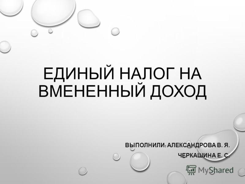 ЕДИНЫЙ НАЛОГ НА ВМЕНЕННЫЙ ДОХОД ВЫПОЛНИЛИ : АЛЕКСАНДРОВА В. Я. ЧЕРКАШИНА Е. С.