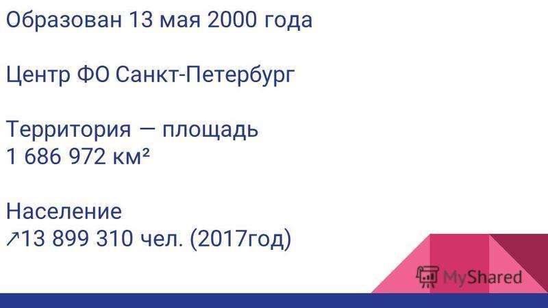 Образован 13 мая 2000 года Центр ФОСанкт-Петербург Территория площадь 1 686 972 км² Население 13 899 310 чел. (2017 год)