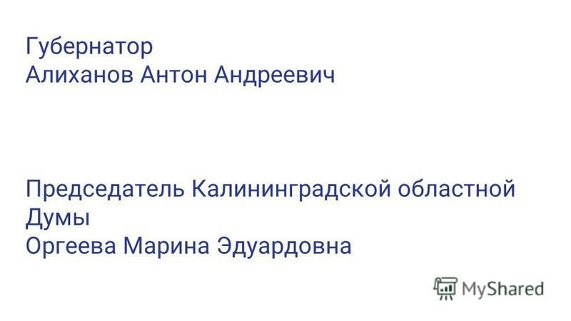 Губернатор Алиханов Антон Андреевич Председатель Калининградской областной Думы Оргеева Марина Эдуардовна