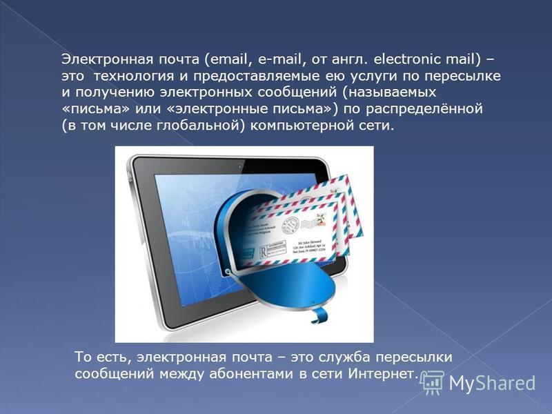 Электронная почта (email, e-mail, от англ. electronic mail) – это технология и предоставляемые ею услуги по пересылке и получению электронных сообщений (называемых «письма» или «электронные письма») по распределённой (в том числе глобальной) компьюте