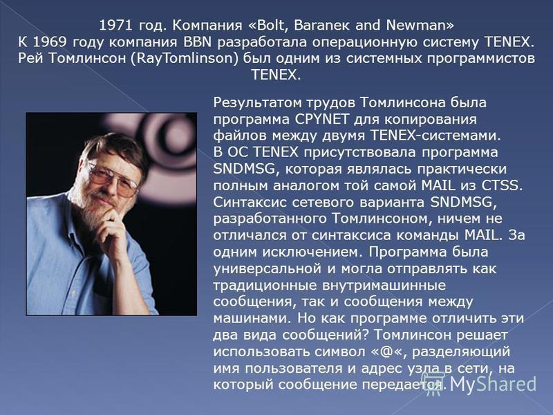 1971 год. Компания «Bolt, Baraneк and Newman» К 1969 году компания BBN разработала операционную систему TENEX. Рей Томлинсон (RayTomlinson) был одним из системных программистов TENEX. Результатом трудов Томлинсона была программа CPYNET для копировани