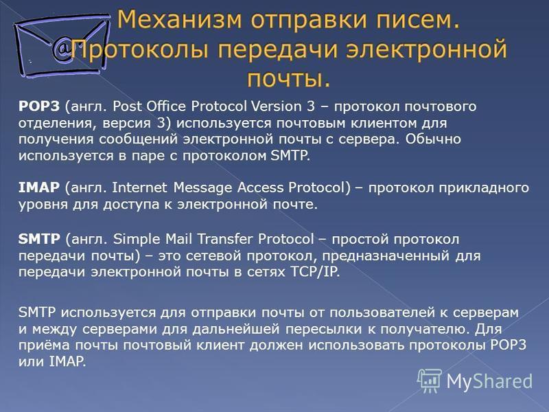 IMAP (англ. Internet Message Access Protocol) – протокол прикладного уровня для доступа к электронной почте. POP3 (англ. Post Office Protocol Version 3 – протокол почтового отделения, версия 3) используется почтовым клиентом для получения сообщений э