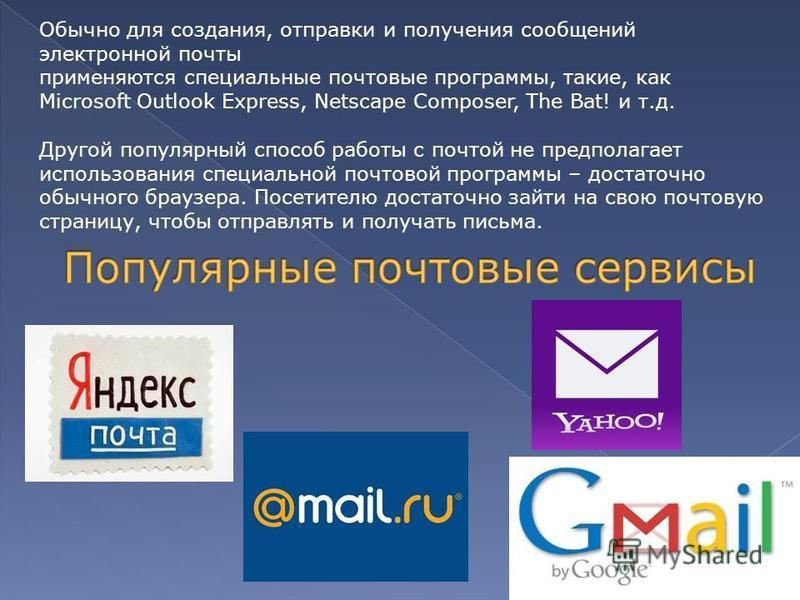 Обычно для создания, отправки и получения сообщений электронной почты применяются специальные почтовые программы, такие, как Microsoft Outlook Express, Netscape Composer, The Bat! и т.д. Другой популярный способ работы с почтой не предполагает исполь