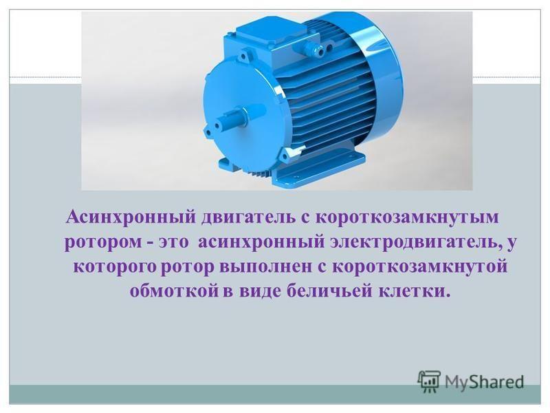 Асинхронный двигатель с короткозамкнутым ротором - это асинхронный электродвигатель, у которого ротор выполнен с короткозамкнутой обмоткой в виде беличьей клетки.