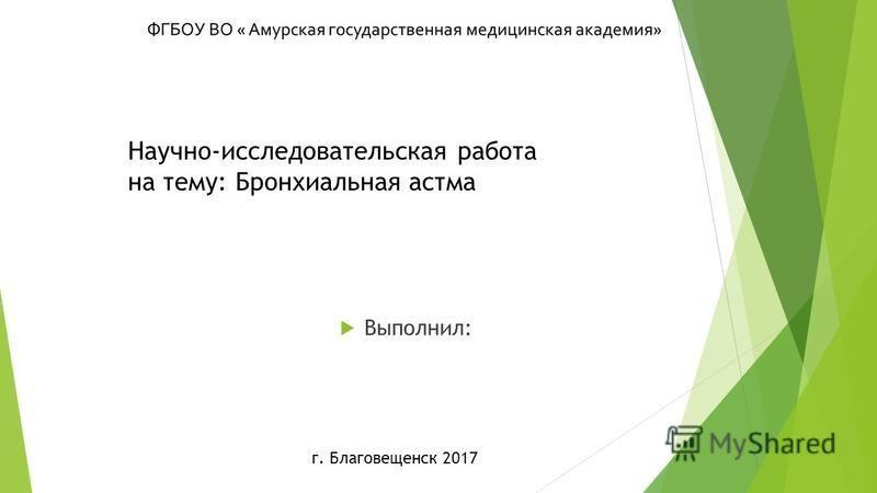Научно-исследовательская работа на тему: Бронхиальная астма Выполнил: г. Благовещенск 2017