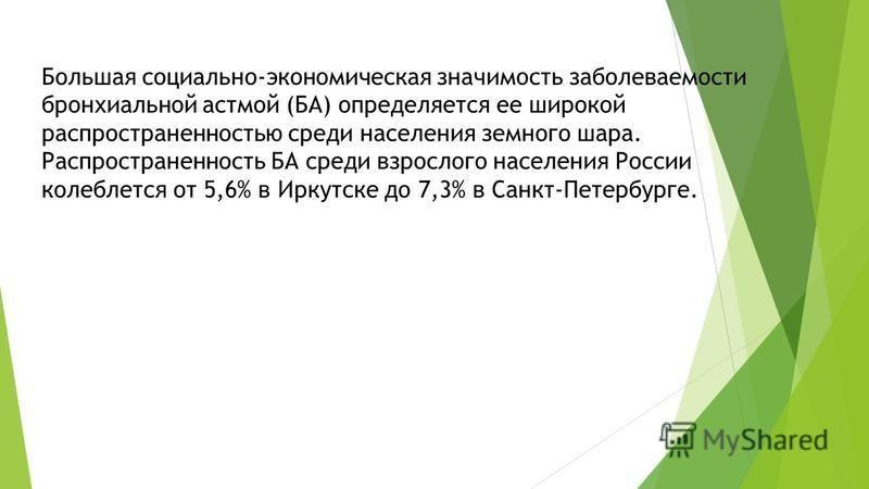 Большая социально-экономическая значимость заболеваемости бронхиальной астмой (БА) определяется ее широкой распространенностью среди населения земного шара. Распространенность БА среди взрослого населения России колеблется от 5,6% в Иркутске до 7,3%