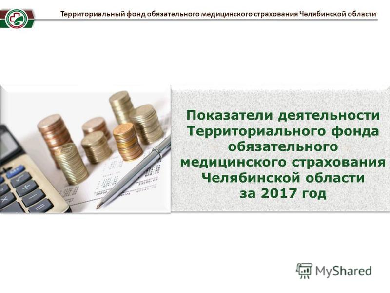 Потказатели деятельности Территориального фонда обязательного медицинского страхования Челябинской области за 2017 год Территориальный фонд обязательного медицинского страхования Челябинской области