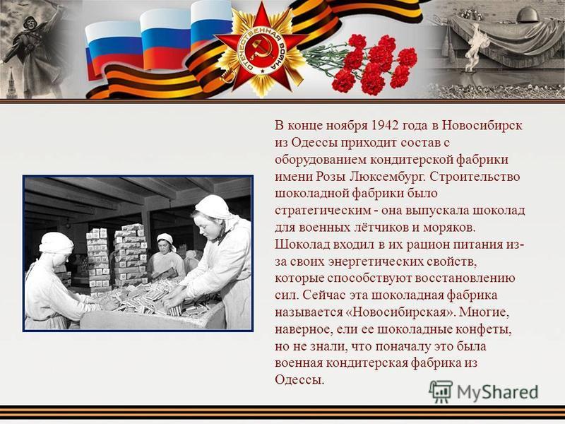 В конце ноября 1942 года в Новосибирск из Одессы приходит состав с оборудованием кондитерской фабрики имени Розы Люксембург. Строительство шоколадной фабрики было стратегическим - она выпускала шоколад для военных лётчиков и моряков. Шоколад входил в