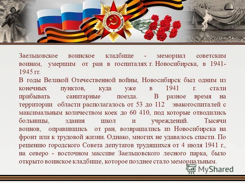 Заельцовское воинское кладбище - мемориал советским воинам, умершим от ран в госпиталях г. Новосибирска, в 1941- 1945 гг. В годы Великой Отечественной войны, Новосибирск был одним из конечных пунктов, куда уже в 1941 г. стали прибывать санитарные пое