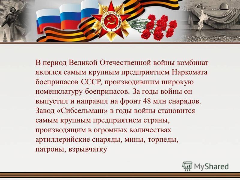 В период Великой Отечественной войны комбинат являлся самым крупным предприятием Наркомата боеприпасов СССР, производившим широкую номенклатуру боеприпасов. За годы войны он выпустил и направил на фронт 48 млн снарядов. Завод «Сибсельмаш» в годы вой