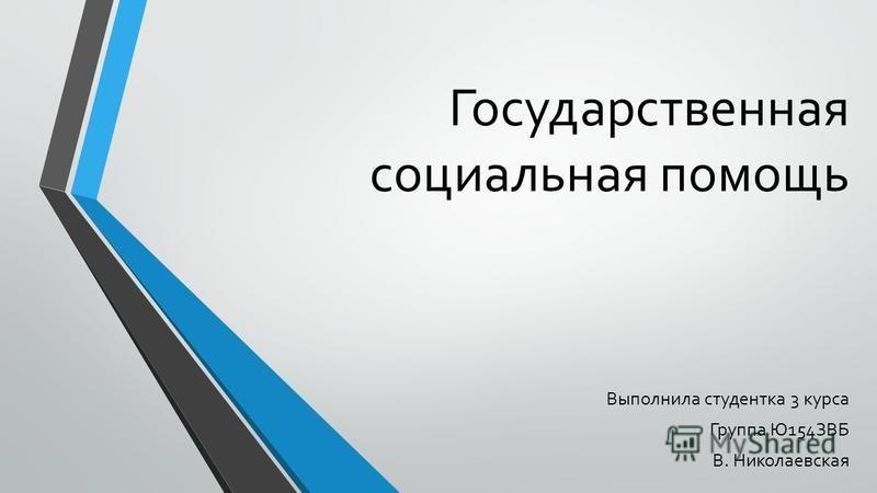 Государственная социальная помощь Выполнила студентка 3 курса Группа Ю154ЗВБ В. Николаевская