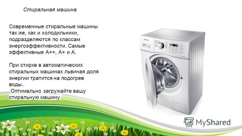 Стиральная машина Современные стиральные машины так же, как и холодильники, подразделяются по классам энергоэффективности. Самые эффективные А++, А+ и А. При стирке в автоматических стиральных машинах львиная доля энергии тратится на подогрев воды..