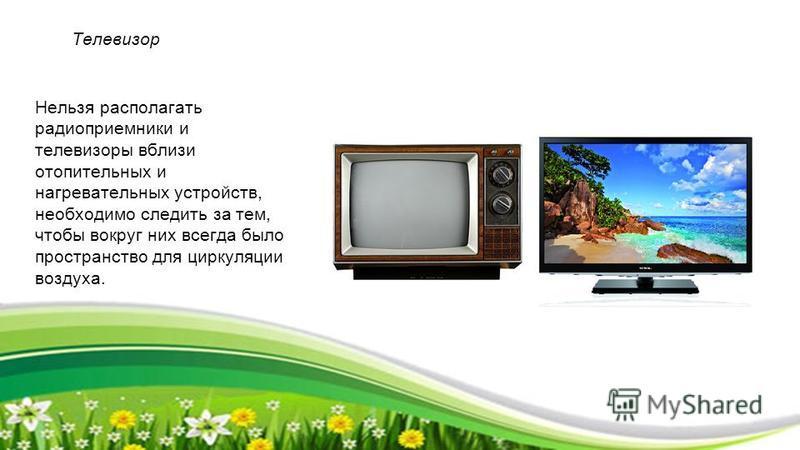 Телевизор Нельзя располагать радиоприемники и телевизоры вблизи отопительных и нагревательных устройств, необходимо следить за тем, чтобы вокруг них всегда было пространство для циркуляции воздуха.