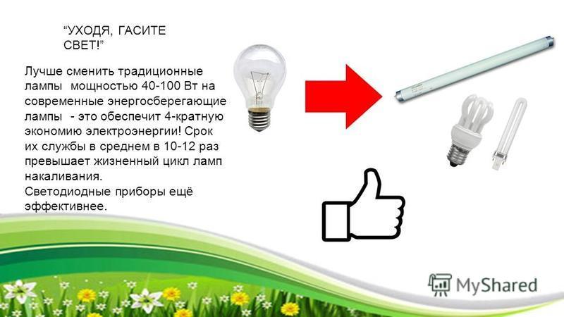УХОДЯ, ГАСИТЕ СВЕТ! Лучше сменить традиционные лампы мощностью 40-100 Вт на современные энергосберегающие лампы - это обеспечит 4-кратную экономию электроэнергии! Срок их службы в среднем в 10-12 раз превышает жизненный цикл ламп накаливания. Светоди