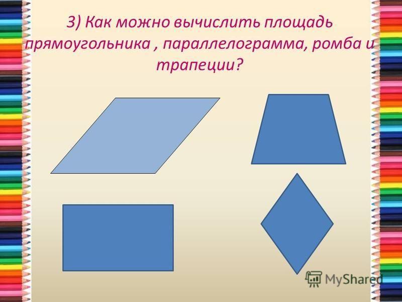 3) Как можно вычислить площадь прямоугольника, параллелограмма, ромба и трапеции?