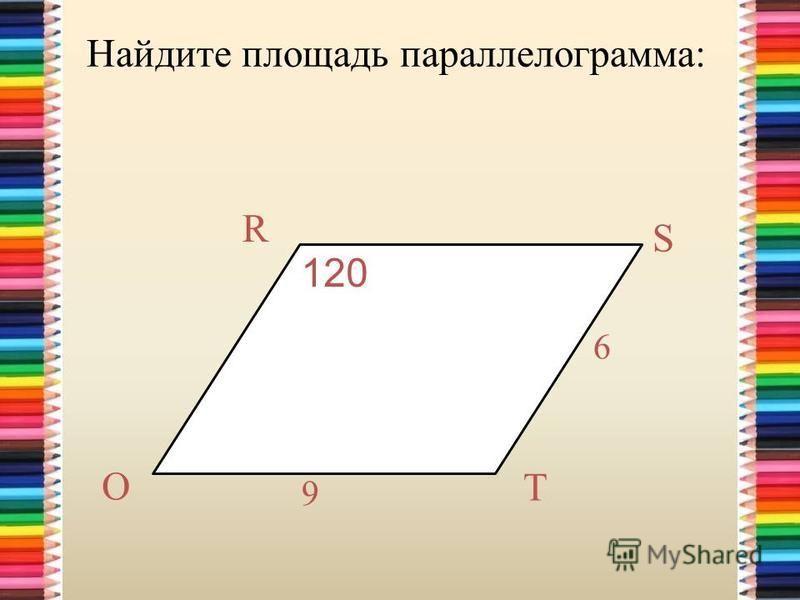 Найдите площадь параллелограмма: 120º 6 9 T S R O 120