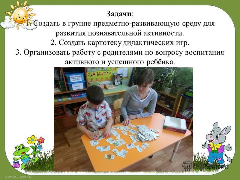 FokinaLida.75@mail.ru Задачи: 1. Создать в группе предметно-развивающую среду для развития познавательной активности. 2. Создать картотеку дидактических игр. 3. Организовать работу с родителями по вопросу воспитания активного и успешного ребёнка.