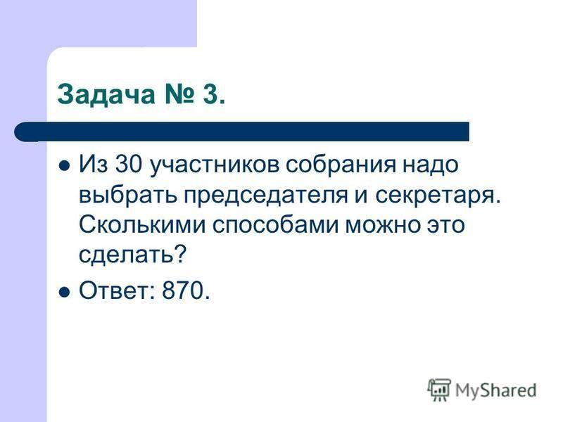 Задача 3. Из 30 участников собрания надо выбрать председателя и секретаря. Сколькими способами можно это сделать? Ответ: 870.