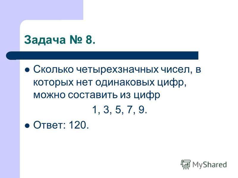 Задача 8. Сколько четырехзначных чисел, в которых нет одинаковых цифр, можно составить из цифр 1, 3, 5, 7, 9. Ответ: 120.