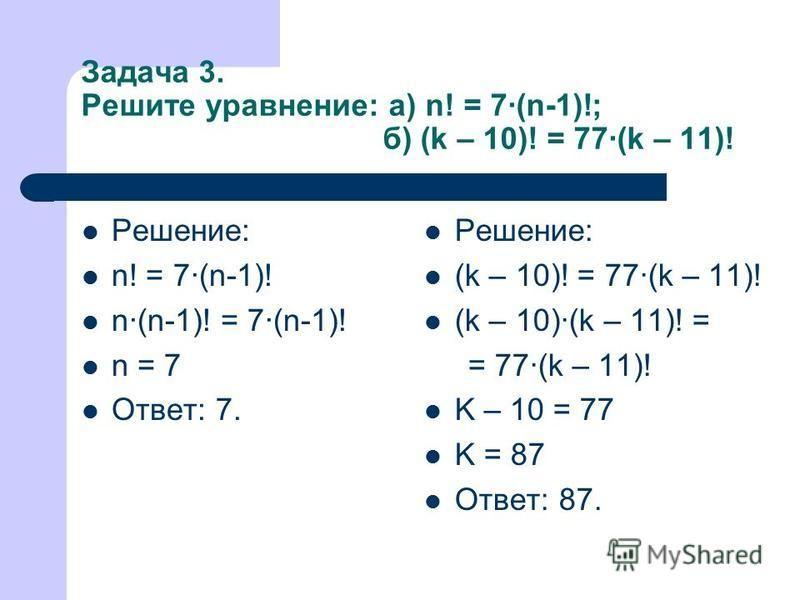 Задача 3. Решите уравнение: а) n! = 7·(n-1)!; б) (k – 10)! = 77·(k – 11)! Решение: n! = 7·(n-1)! n·(n-1)! = 7·(n-1)! n = 7 Ответ: 7. Решение: (k – 10)! = 77·(k – 11)! (k – 10)·(k – 11)! = = 77·(k – 11)! K – 10 = 77 K = 87 Ответ: 87.